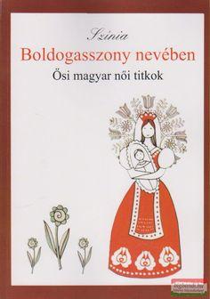 Színia (Bodnár Erika) - Boldogasszony nevében - Ősi magyar női titkok Folk Art, Playing Cards, Hungary, Tarot, Books, Landscaping, Inspiration, Livros, Biblical Inspiration