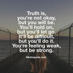 Truth is, you're not okay, but you will be. You'll hold on, but you'll let go. It'll be difficult, but you'll do it. You're feeling weak, but be strong.