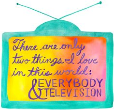"""There are only two things in I love in this world: everybody and television!"" –Kenneth Parcell, 30 Rock quote - available on t-shirts!"