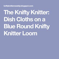 The Knifty Knitter: Dish Cloths on a Blue Round Knifty Knitter Loom