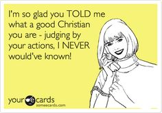 I'm so glad you TOLD me what a good Christian you are