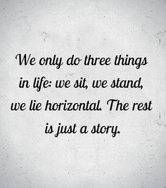 We only do three things in life: we sit, we stand, we lie horizontal. The rest is just a story... Byron Katie