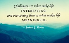 """""""Challenges are what make…"""" Joshua J Marine - More at: http://quotespictures.net/20500/challenges-are-what-make-joshua-j-marine"""