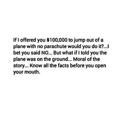If I offered you $100,000 to jump out of a plane with no parachute, would you do it? I bet you said no, but what if I told you the plane was on the ground. Moral of the story: know all the facts before you open your mouth.