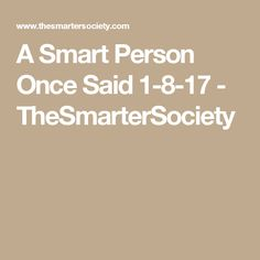 A Smart Person Once Said 1-8-17 - TheSmarterSociety