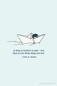 A ship in the harbor is safe - but that is not what ships are for. John A Shedd