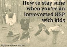 """What a valuable, under-discussed topic:   """"One topic that I have put off writing about in this blog is kids.  It's because it scares me. I often think about how difficult it must be to be a introverted HSP parent.  Babies need you, like 24-7. They deprive you of sleep and constantly, cons"""""""