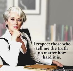 I respect those who tell me the truth no matter how hard it is.