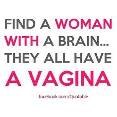 Find a woman with a brain they all have a vagina