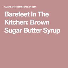 Barefeet In The Kitchen: Brown Sugar Butter Syrup