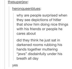 Actually yes XD<<<<He didn't even hate the Jews he was just blaming him so people would respect him and follow him.