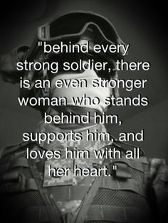 """behinf every strong soldier, there is an even stronger woman who stands behind him, supports him, and loves him with all her heart."" HOOAH!"