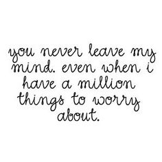 You never leave my mind. Even when i have a million things to worry about (I Will Try Thoughts)