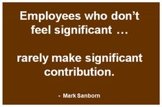 Help employees feel significant ... a great motivation that pays big dividends.
