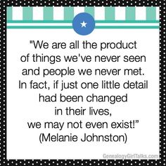 """GENEALOGY QUOTE: """"We are all the product of things we've never seen and people we never met. In fact, if just one little detail had been changed in their lives, we may not even exist!"""" (Melanie Johnston)  #genealogy #familyhistory #ancestors #ancestor #genealogytip #genealogyadvice #tip #familytree #quote #saying #genealogyquote #familyhistoryquote"""