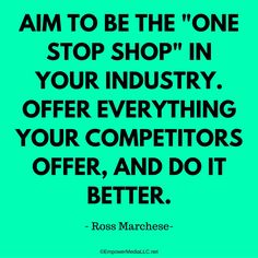 "Aim to be the ""one stop shop"" in your industry. Offer everything your competitors do, and do it better."