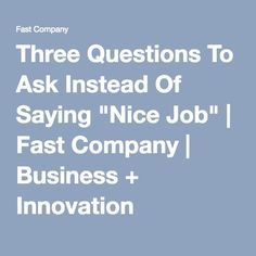"""Three Questions To Ask Instead Of Saying """"Nice Job"""" 