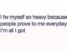 I fuck with myself so heavy because people prove to me everyday I'm all I got