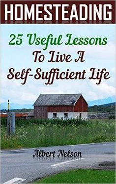 Homesteading 25 Useful Lessons To Live A Self-Sufficient Life: (homesteading for beginners, homestead survival, modern homesteading) (gardening books) - Kindle edition by Albert Nelson. Crafts, Hobbies & Home Kindle eBooks @ Amazon.com.