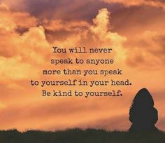 You will never speak to anyone more than you speak to yourself in your head ~•~ Be Kind To Yourself ༺♡༻