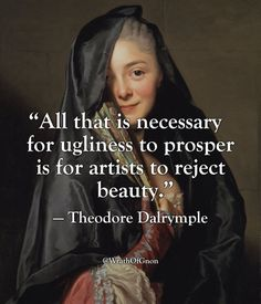 """""""All that is necessary for ugliness to prosper is for artists to reject beauty."""" — Theodore Dalrymple"""