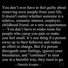 "You don't ever have to feel guilty about removing toxic people from your life. It doesn't matter whether someone is a relative, romantic interest, employer, childhood friend, or a new acquaintance - You don't have to make room for people who case you pain or make you feel small. It's one thing if a person owns up to their behavior and makes an effort to change. But if a person disregards your feelings, ignores your boundaries, and ""continues"" to treat you in a harmful way, they need to go."