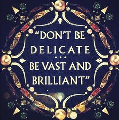 """Don't be delicate.  Be vast and brilliant."""