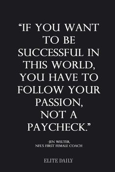 If you want to be successful in life, you have to follow your passion, not a paycheck.