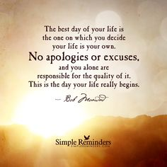 The best day of your life is the one on which you decide your life is your own. No apologies or excuses, and you alone are responsible for the quality of it. This is the day your life really begins. — Bob Moawad