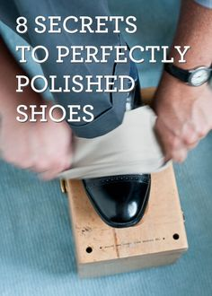 8 Secrets to Perfectly Polished Shoes. I may need this in the future.