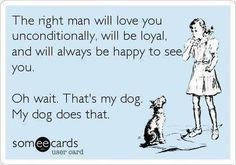 The right man will love you unconditionally, will be loyal and will always be happy to see you.   Oh wait, that's my dog. My dog does that.