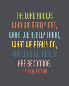 The Lord knows who we really are, what we really think, what we really do, and who we really are becoming.  David A. Bednar