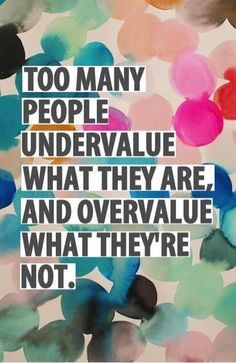 Too many people undervalue what they are, and overvalue what they're not