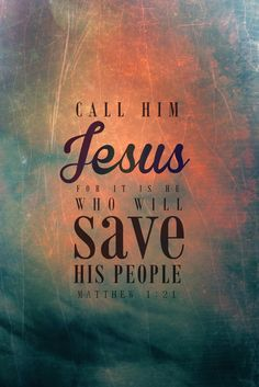 Matthew 1:21 (WEB) - She shall give birth to a son. You shall call his name Jesus, for it is he who shall save his people from their sins.""