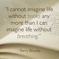 """""""I cannot imagine life without books any more than I can imagine life without breathing."""" Terry Brooks"""