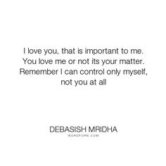 """Debasish Mridha - """"I love you, that is important to me. You love me or not its your matter. Remember..."""". life, inspirational, truth, philosophy, wisdom, happiness, hope, knowledge, education, quotes, intelligence, love"""