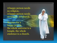 A happy person needs no religion,no temple, no church. Because for a happy person the whole universe is a temple, the whole existence is a church.