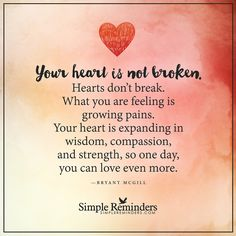 Your heart is not broken. Hearts don't break. What you are feeling is growing pains. Your heart is expanding in wisdom, compassion, and strength, so one day, you can love even more. — Bryant McGill