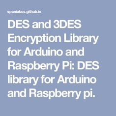 DES and 3DES Encryption Library for Arduino and Raspberry Pi: DES library for Arduino and Raspberry pi.