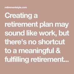 Creating a retirement plan may sound like work, but there's no shortcut to a meaningful & fulfilling retirement. Use this simple guide to start planning.