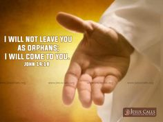 I will not leave you as orphans; I will come to you. John 14:18