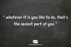 """ whatever it is you like to do, that's the sexiest part of you."" -    Nick Offerman"