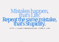 Mistakes happen, that's life. Repeat   the same mistake, that's stupidity.