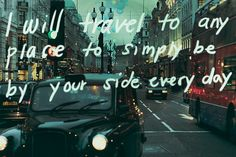 I will travel to any place to simply be by your side every day.