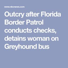 Outcry after Florida Border Patrol conducts checks, detains woman on Greyhound bus