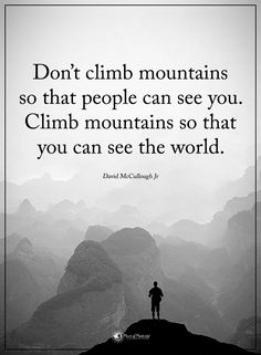 Don't climb mountains so that people can see you. Climb mountains so that you can see the world. - David McCullough Jr. #powerofpositivity #positivewords #positivethinking #inspirationalquote #motivationalquotes #quotes #life #love #hope #faith #respect #world #strive #workhard