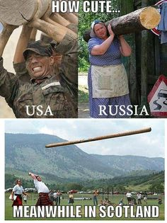 Scotland - tossing telephone poles and boulders for fun for centuries. And them Russia ladies make American men look like... I'll say nothing more
