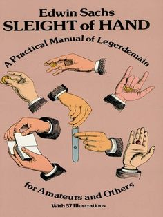 Sleight of Hand by Edwin Sachs Covers every significant aspect — from palming to clairvoyance, vanishing and producing an object, using essential apparatus, etc. Explains hundreds of astonishing tricks — with coins, cups and balls, handkerchiefs, cards, more. A book with an excellent reputation among professional magicians for teaching techniques. 57 illustrations.