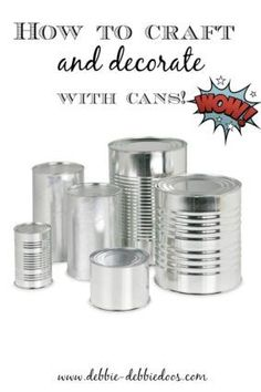How to craft and decorate with cans   tons of great ideas from one of my favorite craft bloggers!