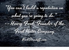 You can't build a reputation on what you're going to do. -- Henry Ford, Founder of the Ford Motor Company